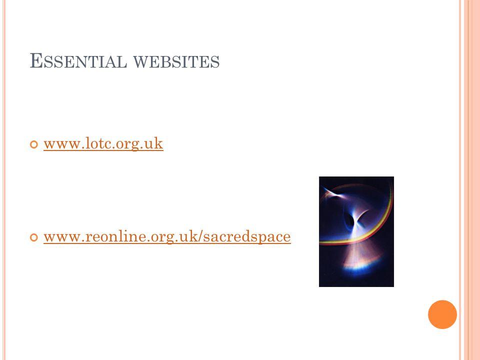E SSENTIAL WEBSITES www.lotc.org.uk www.reonline.org.uk/sacredspace