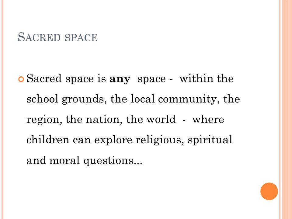 S ACRED SPACE Sacred space is any space - within the school grounds, the local community, the region, the nation, the world - where children can explore religious, spiritual and moral questions...