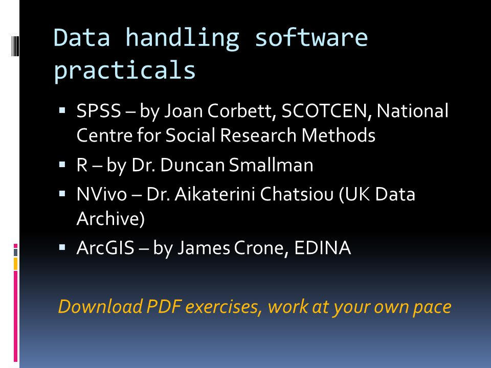 Data handling software practicals  SPSS – by Joan Corbett, SCOTCEN, National Centre for Social Research Methods  R – by Dr.