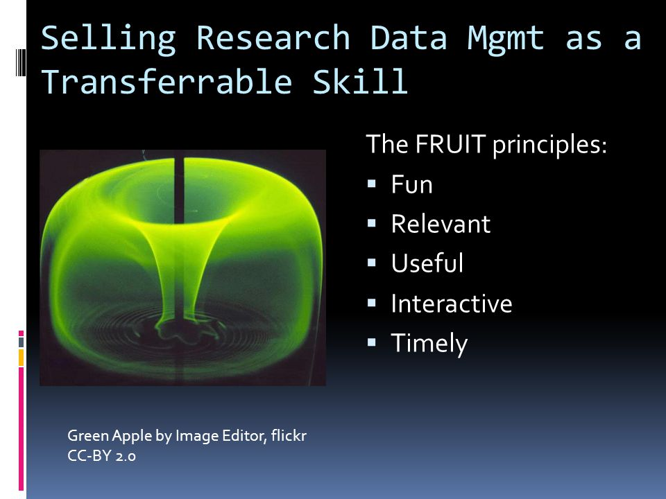 Selling Research Data Mgmt as a Transferrable Skill The FRUIT principles:  Fun  Relevant  Useful  Interactive  Timely Green Apple by Image Editor, flickr CC-BY 2.0
