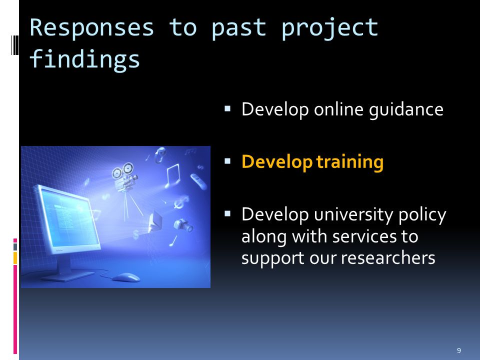 Responses to past project findings  Develop online guidance  Develop training  Develop university policy along with services to support our researchers 9