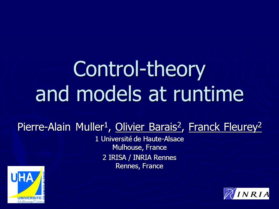 Control-theory and models at runtime Pierre-Alain Muller 1, Olivier Barais 2, Franck Fleurey 2 1 Université de Haute-Alsace Mulhouse, France 2 IRISA / INRIA Rennes Rennes, France