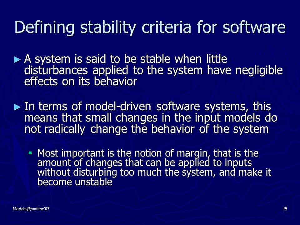 Models@runtime'0715 Defining stability criteria for software ► A system is said to be stable when little disturbances applied to the system have negligible effects on its behavior ► In terms of model-driven software systems, this means that small changes in the input models do not radically change the behavior of the system  Most important is the notion of margin, that is the amount of changes that can be applied to inputs without disturbing too much the system, and make it become unstable
