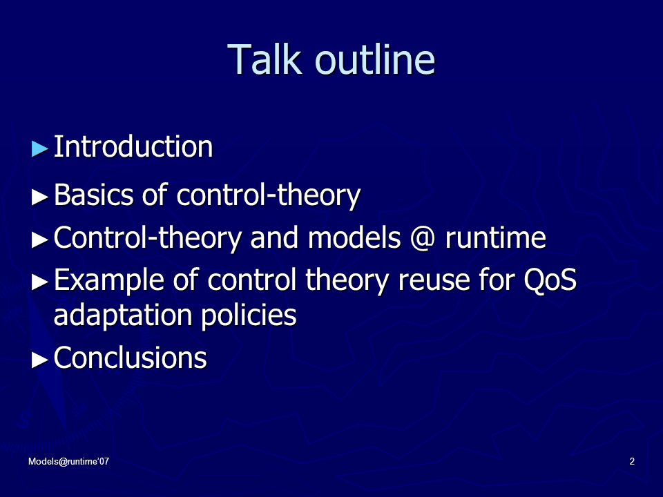 Models@runtime'072 Talk outline ► Introduction ► Basics of control-theory ► Control-theory and models @ runtime ► Example of control theory reuse for QoS adaptation policies ► Conclusions