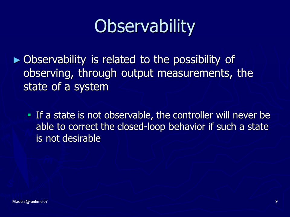 Models@runtime'079 Observability ► Observability is related to the possibility of observing, through output measurements, the state of a system  If a state is not observable, the controller will never be able to correct the closed-loop behavior if such a state is not desirable