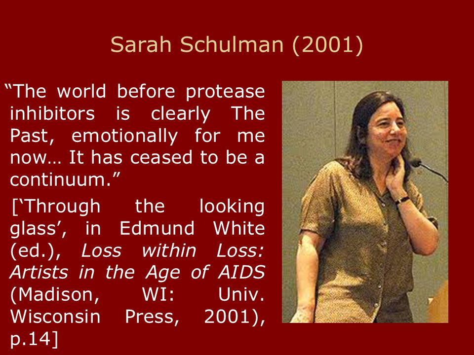 "Sarah Schulman (2001) ""The world before protease inhibitors is clearly The Past, emotionally for me now… It has ceased to be a continuum."" ['Through t"