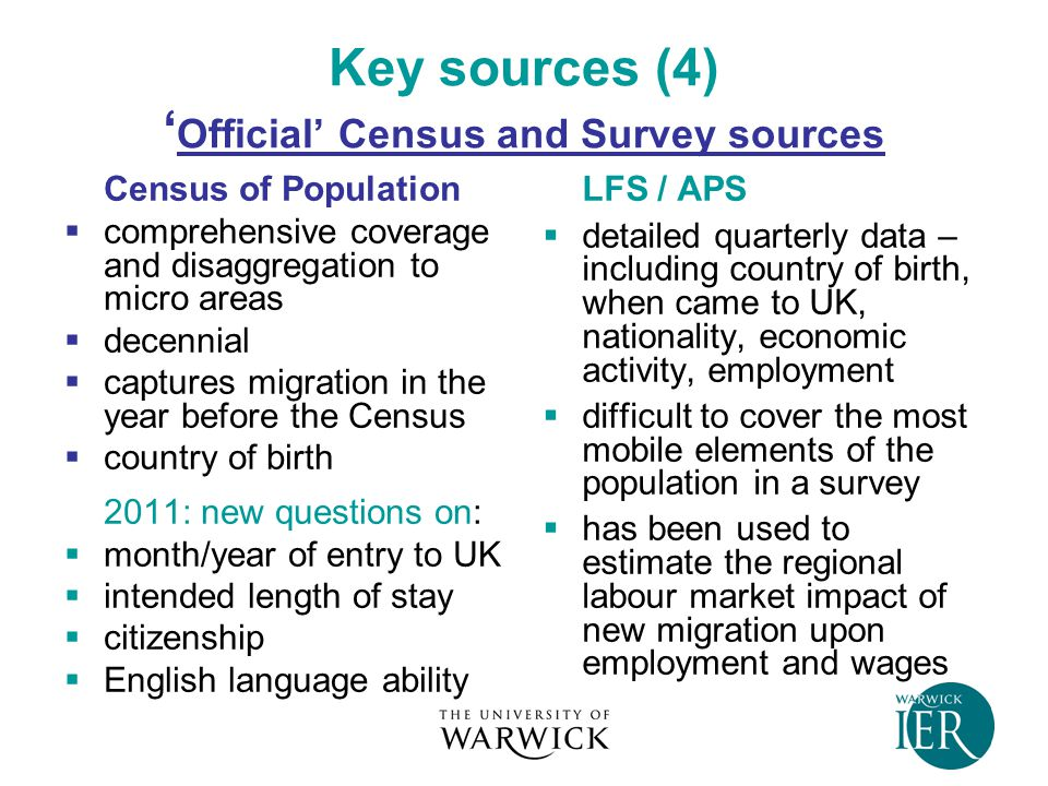 Key sources (4) ' Official' Census and Survey sources Census of Population  comprehensive coverage and disaggregation to micro areas  decennial  captures migration in the year before the Census  country of birth 2011: new questions on:  month/year of entry to UK  intended length of stay  citizenship  English language ability LFS / APS  detailed quarterly data – including country of birth, when came to UK, nationality, economic activity, employment  difficult to cover the most mobile elements of the population in a survey  has been used to estimate the regional labour market impact of new migration upon employment and wages