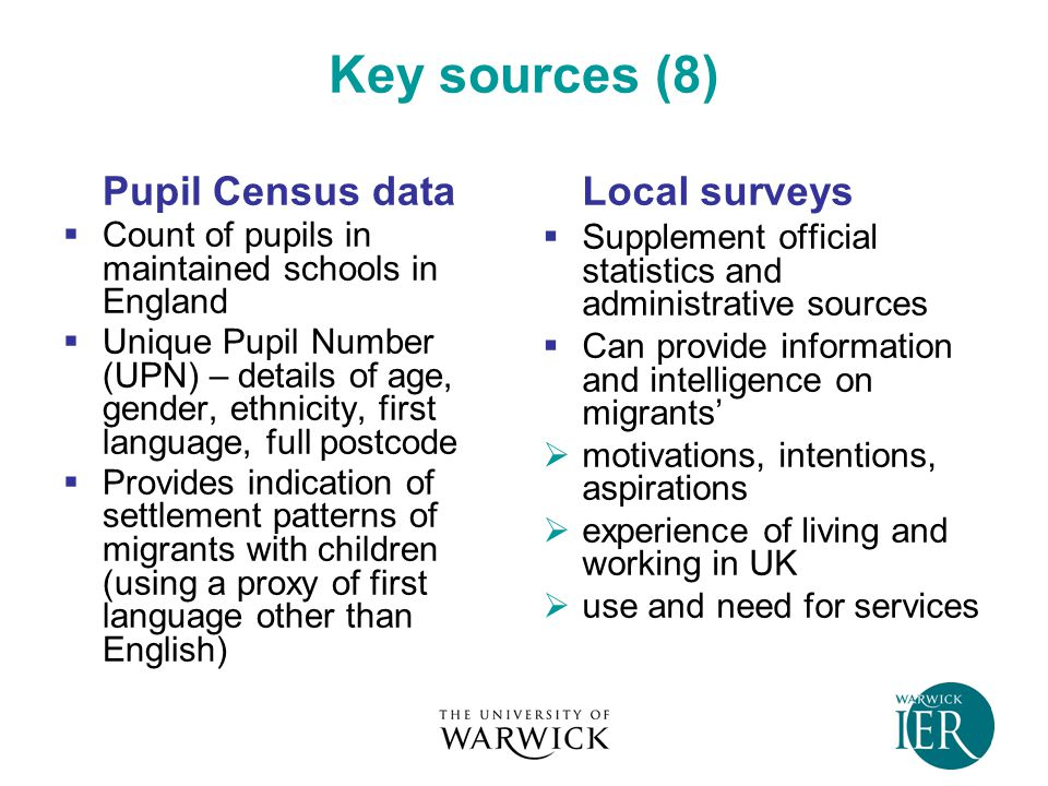Key sources (8) Pupil Census data  Count of pupils in maintained schools in England  Unique Pupil Number (UPN) – details of age, gender, ethnicity, first language, full postcode  Provides indication of settlement patterns of migrants with children (using a proxy of first language other than English) Local surveys  Supplement official statistics and administrative sources  Can provide information and intelligence on migrants'  motivations, intentions, aspirations  experience of living and working in UK  use and need for services