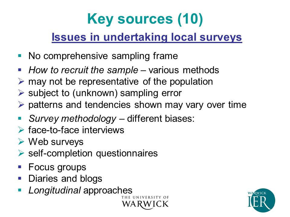 Key sources (10) Issues in undertaking local surveys  No comprehensive sampling frame  How to recruit the sample – various methods  may not be representative of the population  subject to (unknown) sampling error  patterns and tendencies shown may vary over time  Survey methodology – different biases:  face-to-face interviews  Web surveys  self-completion questionnaires  Focus groups  Diaries and blogs  Longitudinal approaches