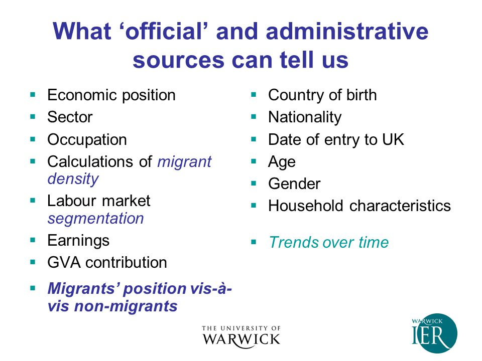 What 'official' and administrative sources can tell us  Economic position  Sector  Occupation  Calculations of migrant density  Labour market segmentation  Earnings  GVA contribution  Migrants' position vis-à- vis non-migrants  Country of birth  Nationality  Date of entry to UK  Age  Gender  Household characteristics  Trends over time