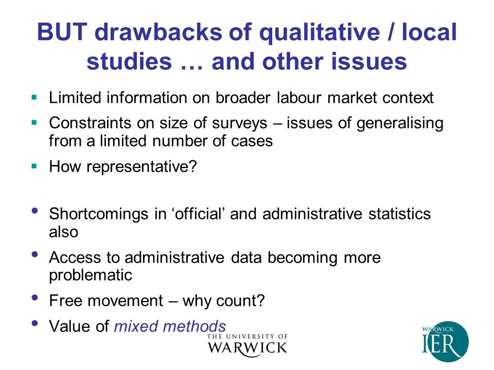 BUT drawbacks of qualitative / local studies … and other issues  Limited information on broader labour market context  Constraints on size of surveys – issues of generalising from a limited number of cases  How representative.