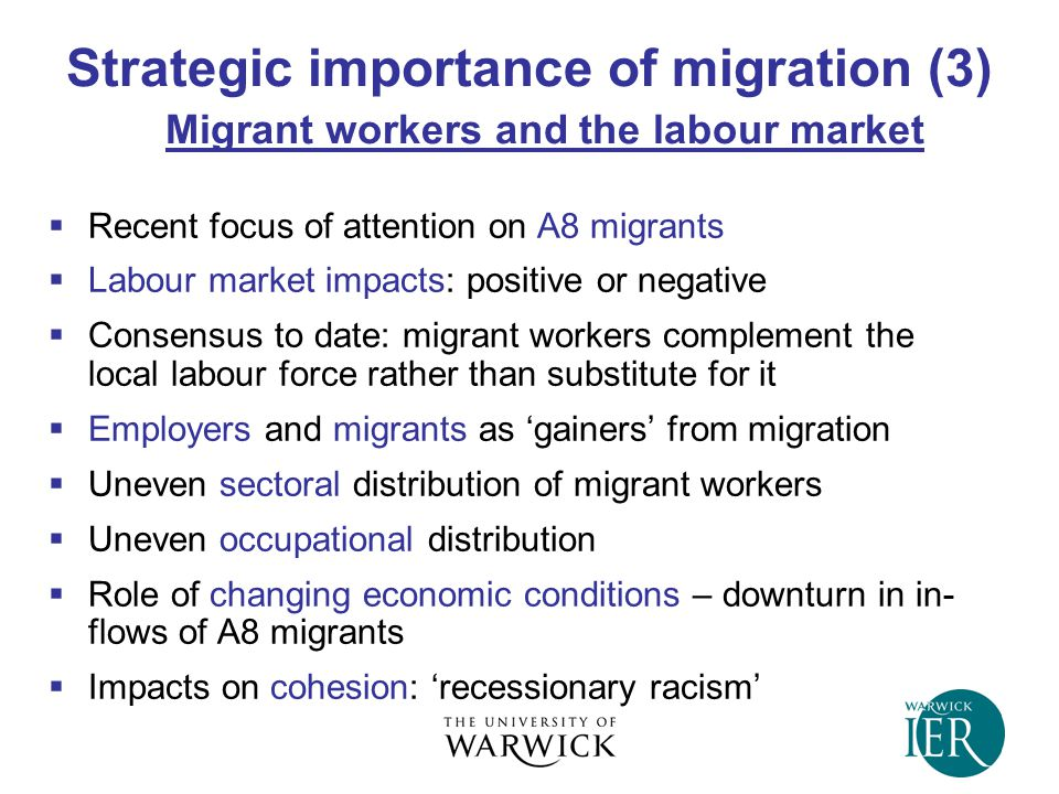 Strategic importance of migration (3) Migrant workers and the labour market  Recent focus of attention on A8 migrants  Labour market impacts: positive or negative  Consensus to date: migrant workers complement the local labour force rather than substitute for it  Employers and migrants as 'gainers' from migration  Uneven sectoral distribution of migrant workers  Uneven occupational distribution  Role of changing economic conditions – downturn in in- flows of A8 migrants  Impacts on cohesion: 'recessionary racism'