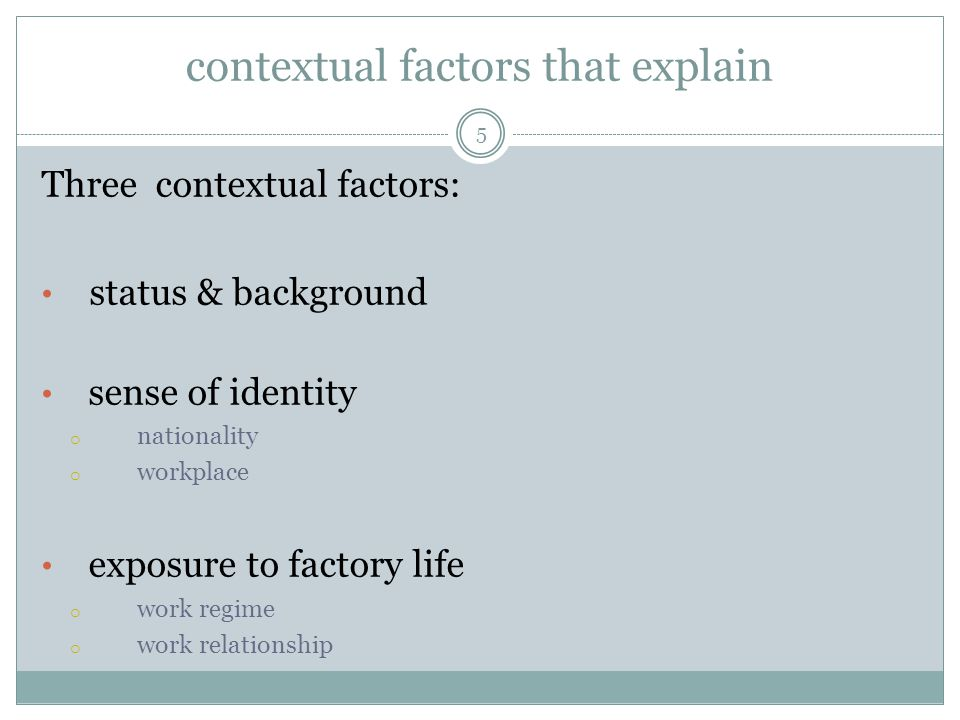 contextual factors that explain Three contextual factors: status & background sense of identity o nationality o workplace exposure to factory life o work regime o work relationship 5