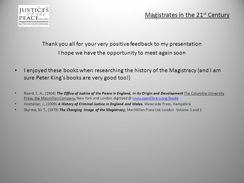 Magistrates in the 21 st Century Thank you all for your very positive feedback to my presentation I hope we have the opportunity to meet again soon I enjoyed these books when researching the history of the Magistracy (and I am sure Peter King's books are very good too!) Beard, C.