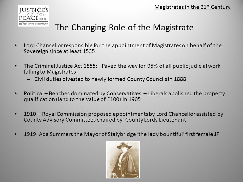 Magistrates in the 21 st Century The Changing Role of the Magistrate Lord Chancellor responsible for the appointment of Magistrates on behalf of the Sovereign since at least 1535 The Criminal Justice Act 1855: Paved the way for 95% of all public judicial work falling to Magistrates – Civil duties divested to newly formed County Councils in 1888 Political – Benches dominated by Conservatives – Liberals abolished the property qualification (land to the value of £100) in 1905 1910 – Royal Commission proposed appointments by Lord Chancellor assisted by County Advisory Committees chaired by County Lords Lieutenant 1919 Ada Summers the Mayor of Stalybridge 'the lady bountiful' first female JP