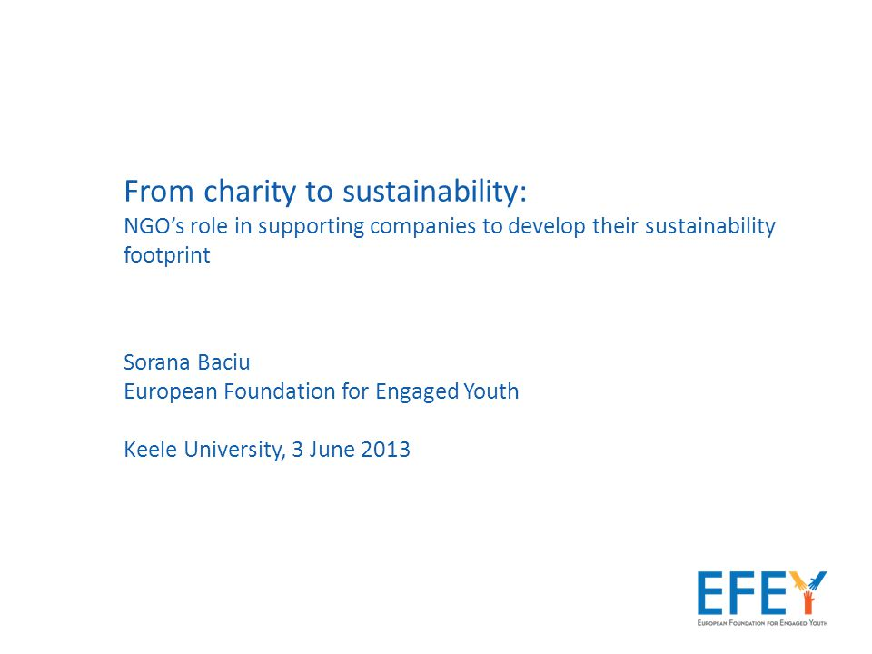 From charity to sustainability: NGO's role in supporting companies to develop their sustainability footprint Sorana Baciu European Foundation for Engaged Youth Keele University, 3 June 2013