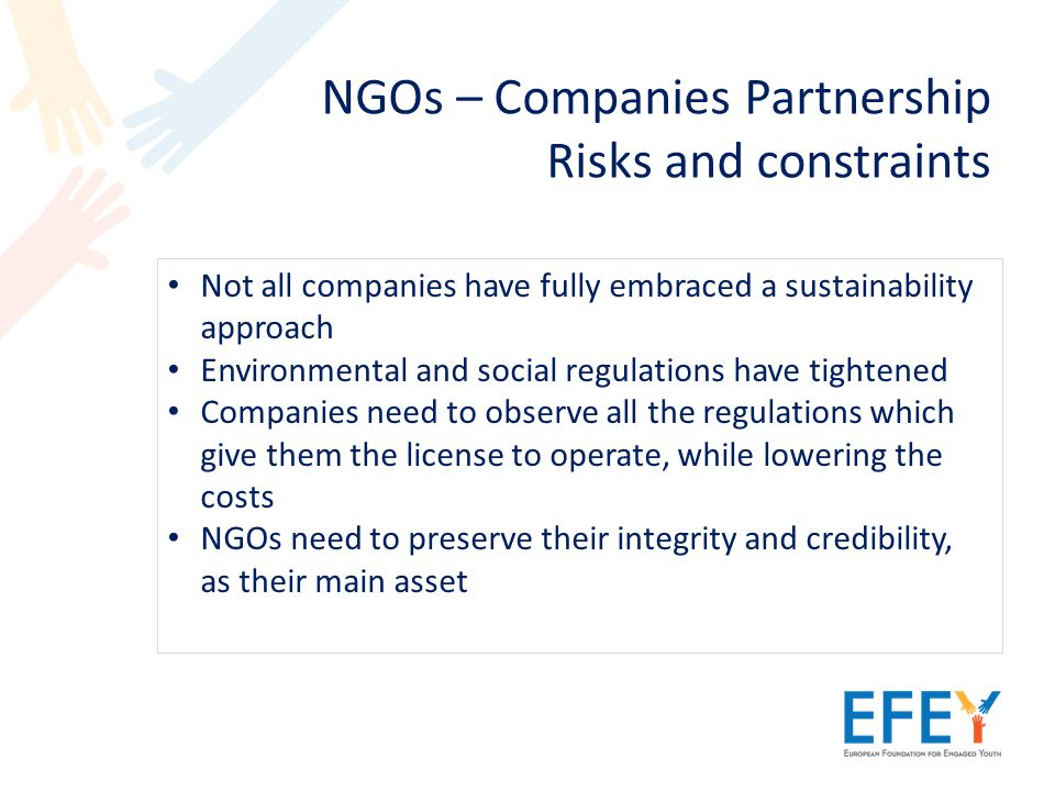 NGOs – Companies Partnership Risks and constraints Not all companies have fully embraced a sustainability approach Environmental and social regulations have tightened Companies need to observe all the regulations which give them the license to operate, while lowering the costs NGOs need to preserve their integrity and credibility, as their main asset