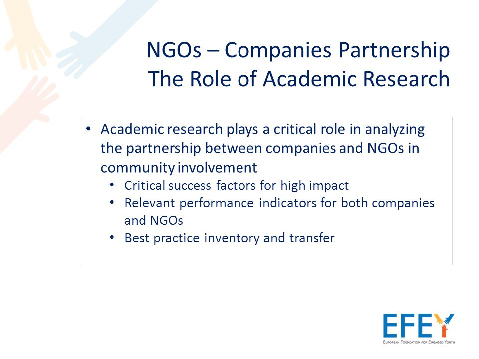 NGOs – Companies Partnership The Role of Academic Research Academic research plays a critical role in analyzing the partnership between companies and NGOs in community involvement Critical success factors for high impact Relevant performance indicators for both companies and NGOs Best practice inventory and transfer