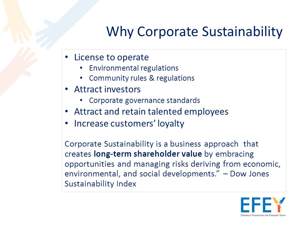 Why Corporate Sustainability License to operate Environmental regulations Community rules & regulations Attract investors Corporate governance standards Attract and retain talented employees Increase customers' loyalty Corporate Sustainability is a business approach that creates long-term shareholder value by embracing opportunities and managing risks deriving from economic, environmental, and social developments. – Dow Jones Sustainability Index