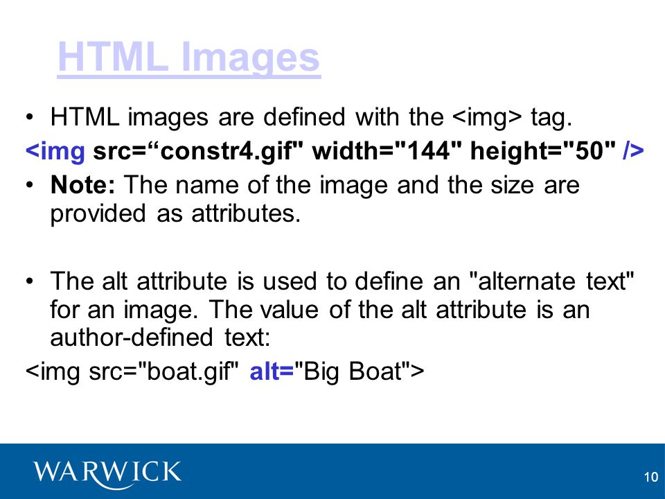10 HTML Images HTML images are defined with the tag. Note: The name of the image and the size are provided as attributes. The alt attribute is used to