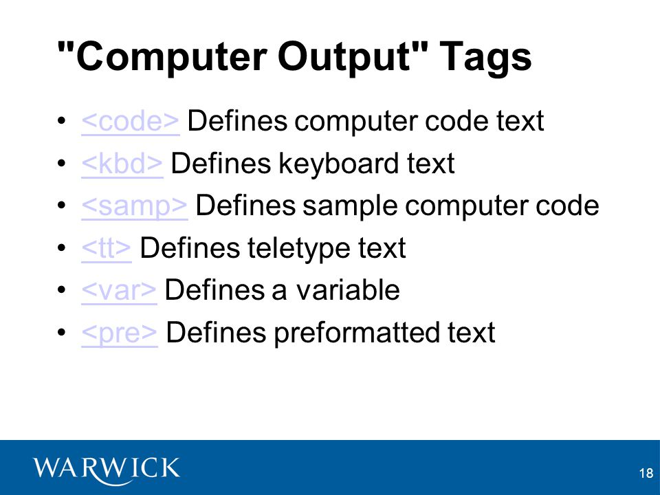 18 Computer Output Tags Defines computer code text Defines keyboard text Defines sample computer code Defines teletype text Defines a variable Defines preformatted text
