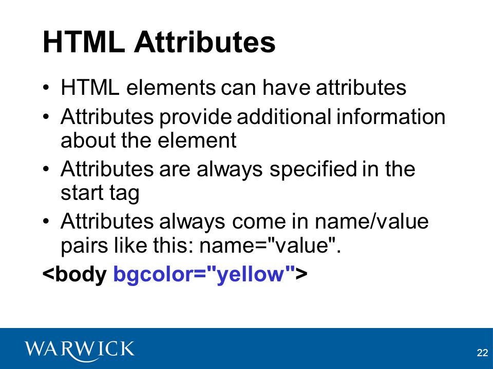22 HTML Attributes HTML elements can have attributes Attributes provide additional information about the element Attributes are always specified in th
