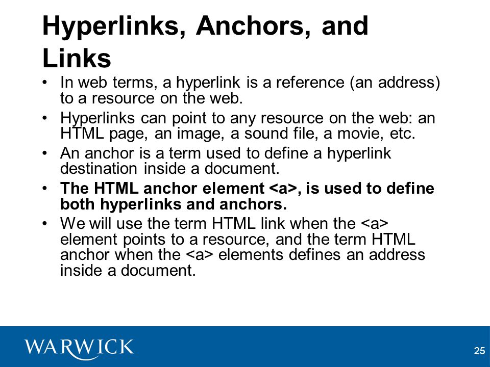 25 Hyperlinks, Anchors, and Links In web terms, a hyperlink is a reference (an address) to a resource on the web. Hyperlinks can point to any resource