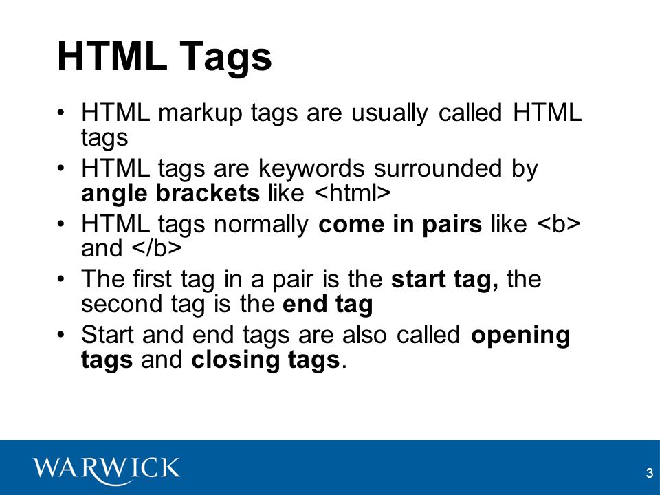 3 HTML Tags HTML markup tags are usually called HTML tags HTML tags are keywords surrounded by angle brackets like HTML tags normally come in pairs li