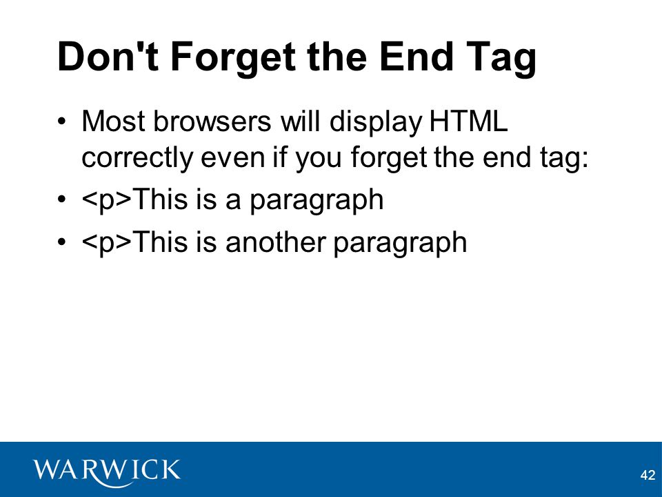 42 Don't Forget the End Tag Most browsers will display HTML correctly even if you forget the end tag: This is a paragraph This is another paragraph