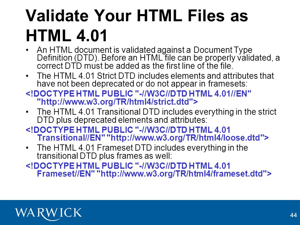 44 Validate Your HTML Files as HTML 4.01 An HTML document is validated against a Document Type Definition (DTD). Before an HTML file can be properly v