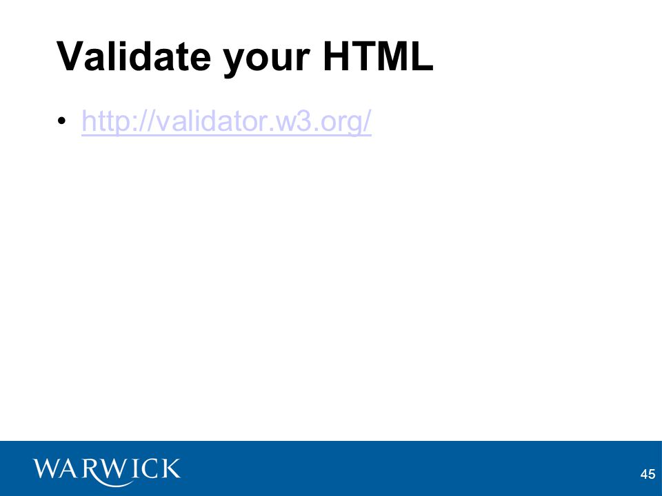 45 Validate your HTML http://validator.w3.org/