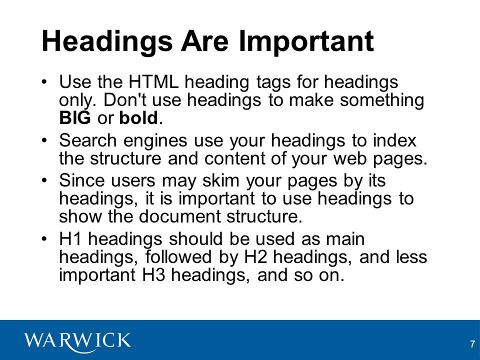 7 Headings Are Important Use the HTML heading tags for headings only. Don't use headings to make something BIG or bold. Search engines use your headin