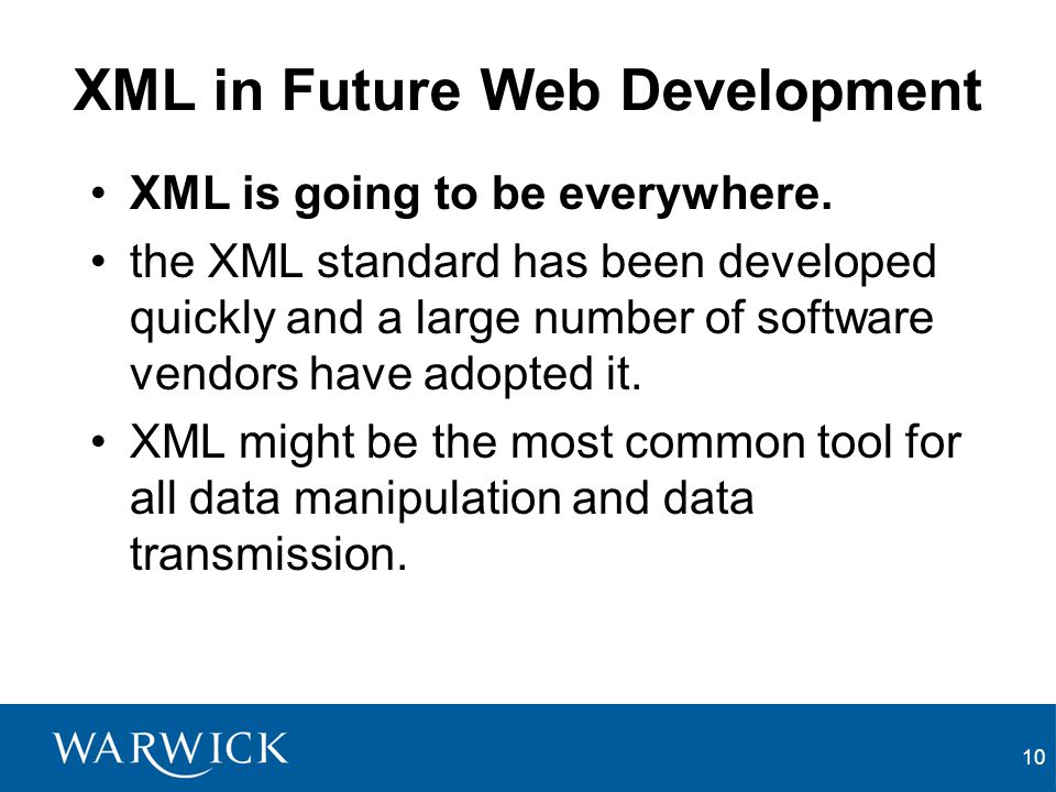 10 XML in Future Web Development XML is going to be everywhere. the XML standard has been developed quickly and a large number of software vendors hav