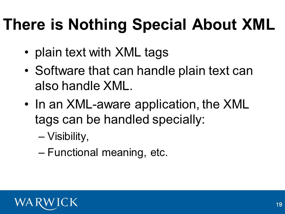 19 There is Nothing Special About XML plain text with XML tags Software that can handle plain text can also handle XML. In an XML-aware application, t