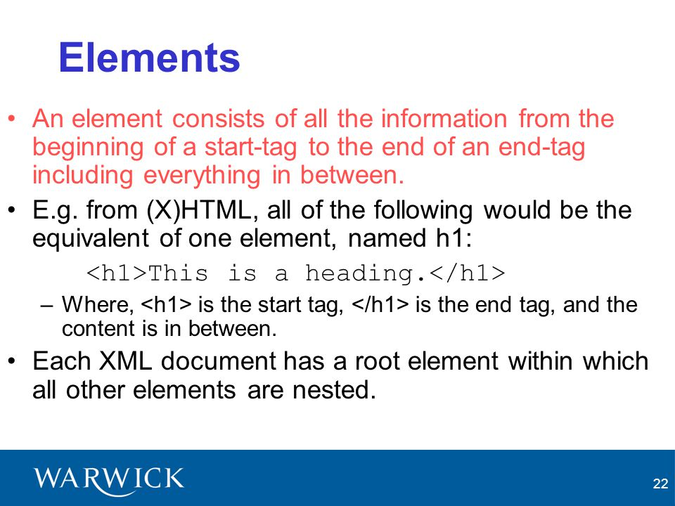 22 Elements An element consists of all the information from the beginning of a start-tag to the end of an end-tag including everything in between. E.g