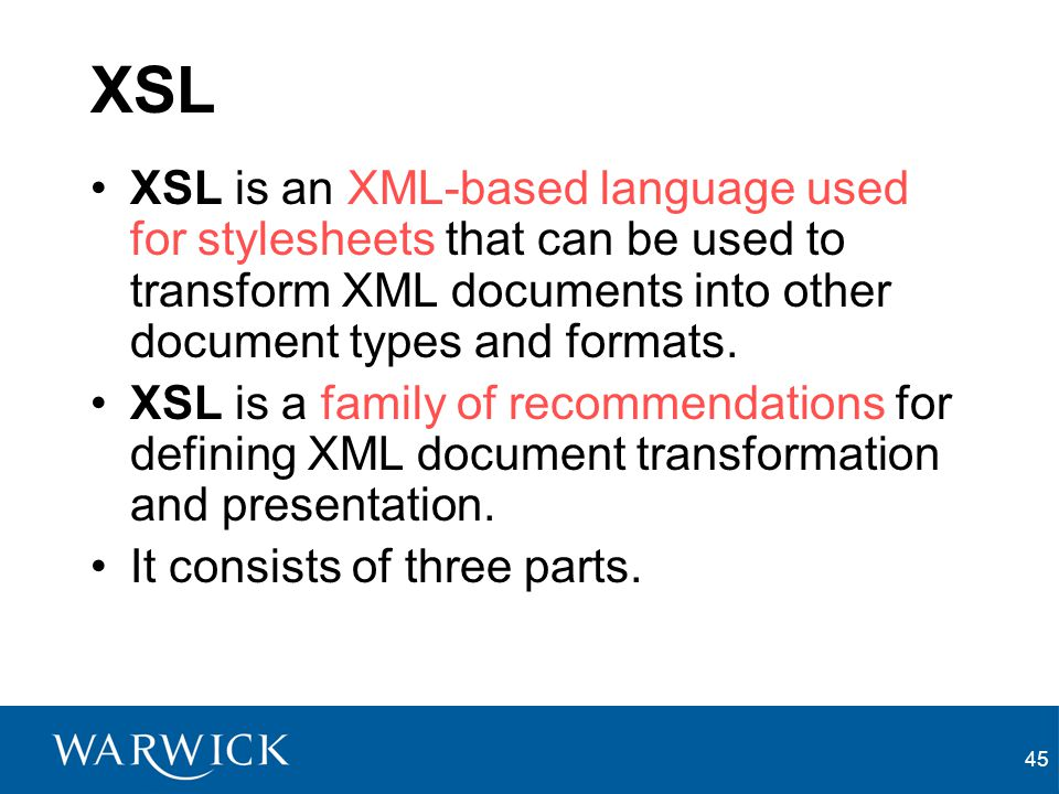 45 XSL XSL is an XML-based language used for stylesheets that can be used to transform XML documents into other document types and formats. XSL is a f