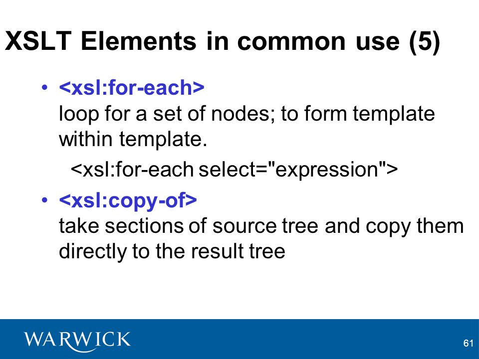 61 XSLT Elements in common use (5) loop for a set of nodes; to form template within template. take sections of source tree and copy them directly to t