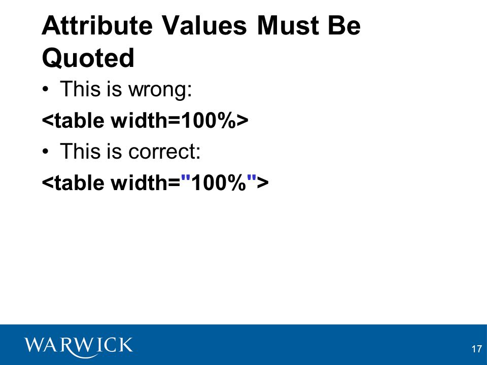 17 Attribute Values Must Be Quoted This is wrong: This is correct: