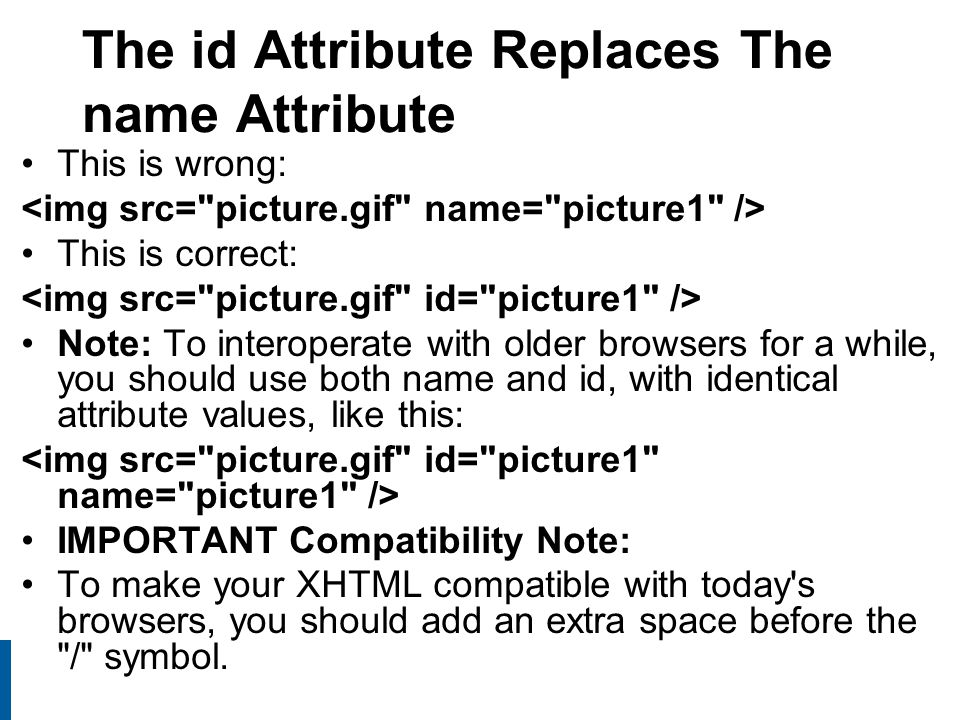 19 The id Attribute Replaces The name Attribute This is wrong: This is correct: Note: To interoperate with older browsers for a while, you should use both name and id, with identical attribute values, like this: IMPORTANT Compatibility Note: To make your XHTML compatible with today s browsers, you should add an extra space before the / symbol.