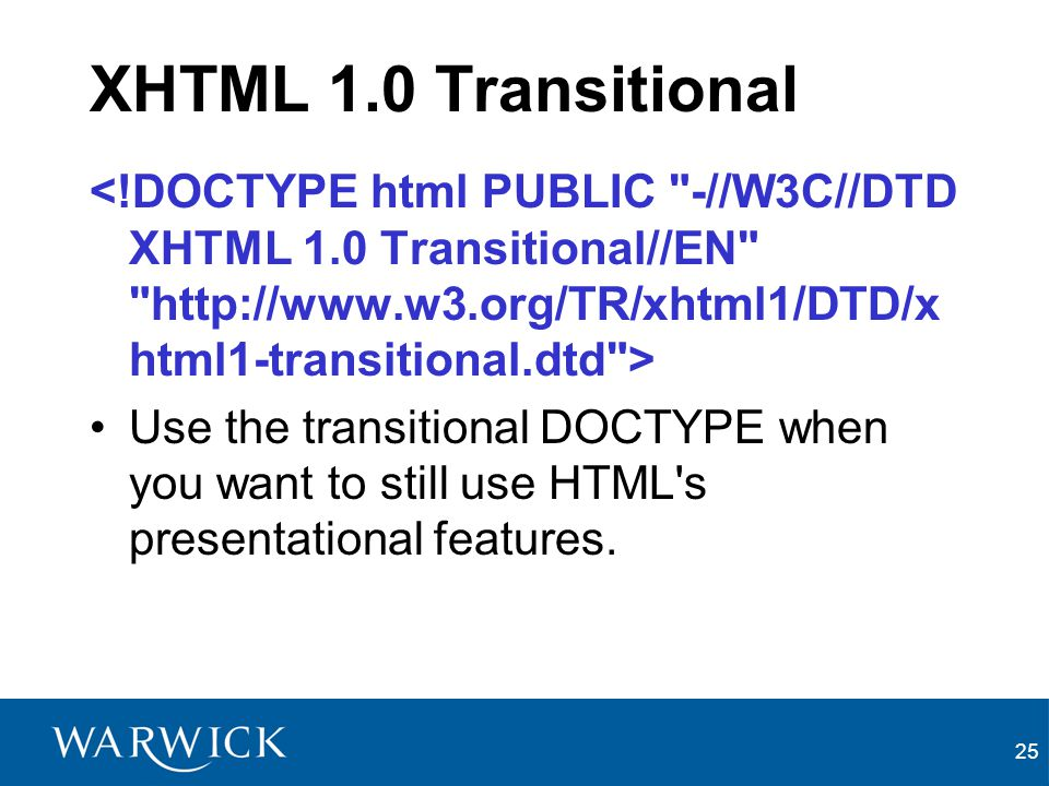 25 XHTML 1.0 Transitional Use the transitional DOCTYPE when you want to still use HTML s presentational features.