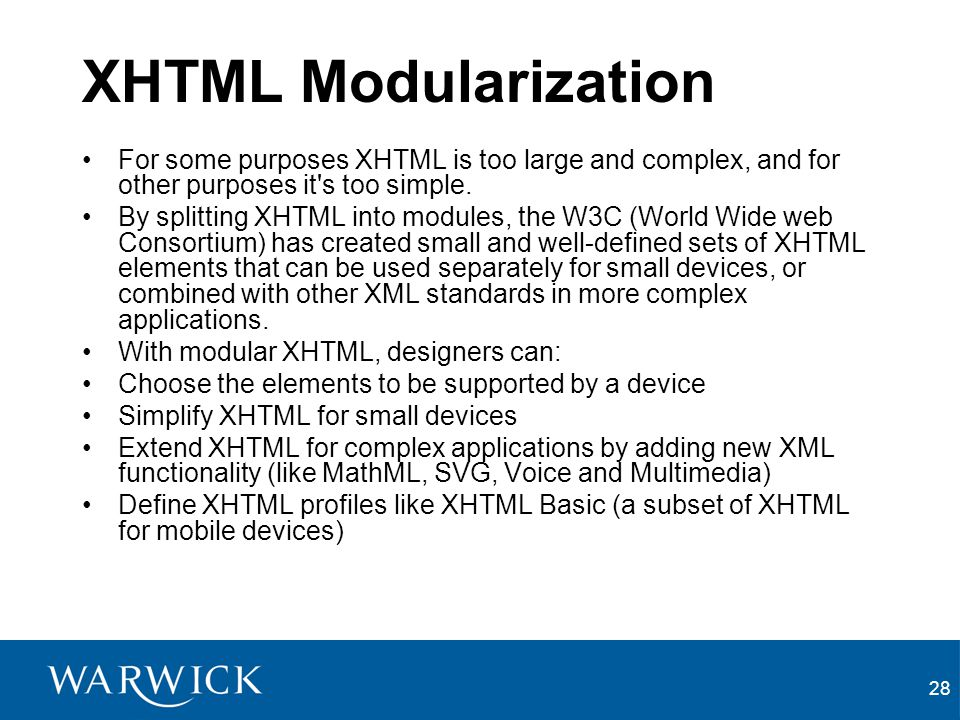 28 XHTML Modularization For some purposes XHTML is too large and complex, and for other purposes it s too simple.