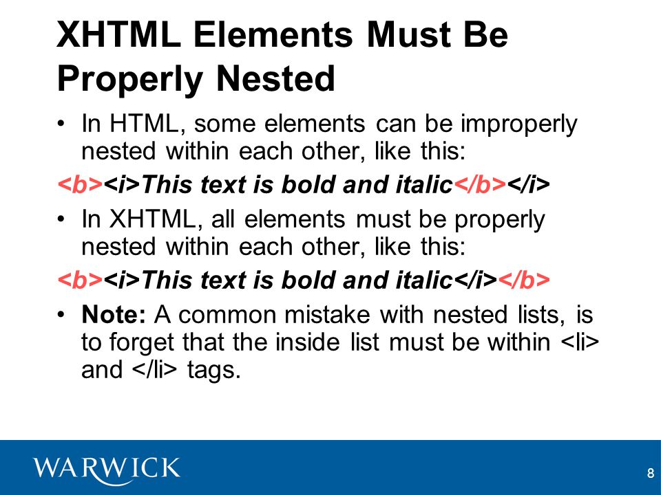 8 XHTML Elements Must Be Properly Nested In HTML, some elements can be improperly nested within each other, like this: This text is bold and italic In XHTML, all elements must be properly nested within each other, like this: This text is bold and italic Note: A common mistake with nested lists, is to forget that the inside list must be within and tags.