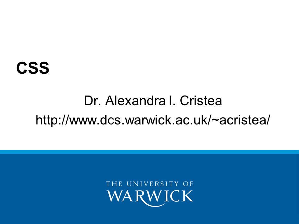 Dr. Alexandra I. Cristea http://www.dcs.warwick.ac.uk/~acristea/ CSS