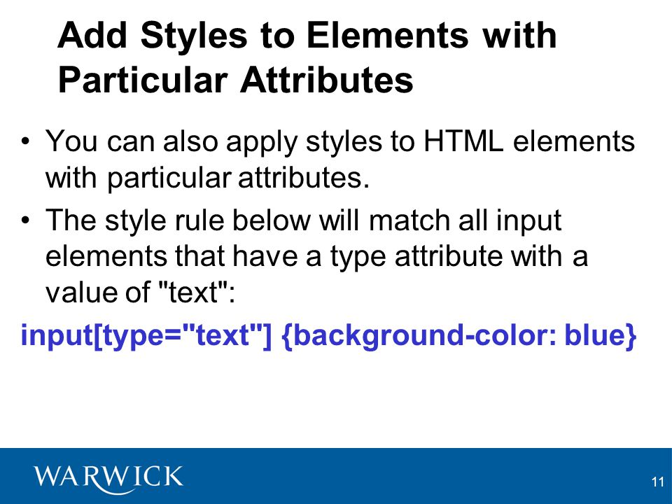11 Add Styles to Elements with Particular Attributes You can also apply styles to HTML elements with particular attributes. The style rule below will