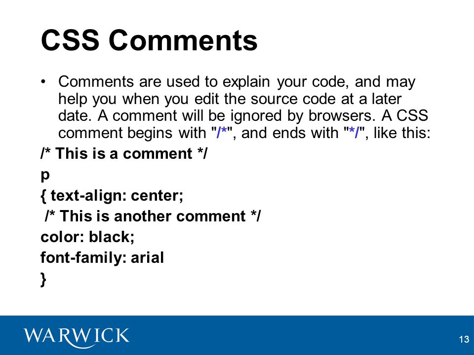 13 CSS Comments Comments are used to explain your code, and may help you when you edit the source code at a later date. A comment will be ignored by b