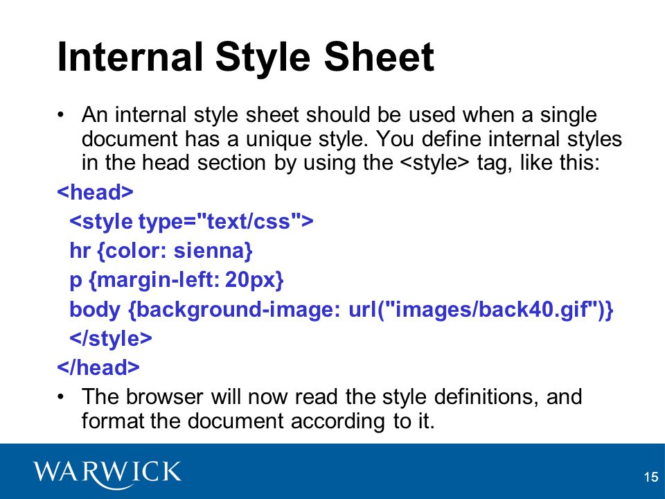 15 Internal Style Sheet An internal style sheet should be used when a single document has a unique style. You define internal styles in the head secti