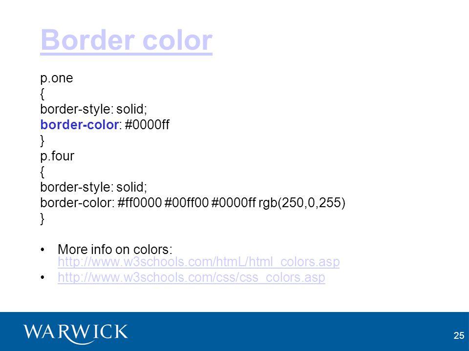 25 Border color p.one { border-style: solid; border-color: #0000ff } p.four { border-style: solid; border-color: #ff0000 #00ff00 #0000ff rgb(250,0,255