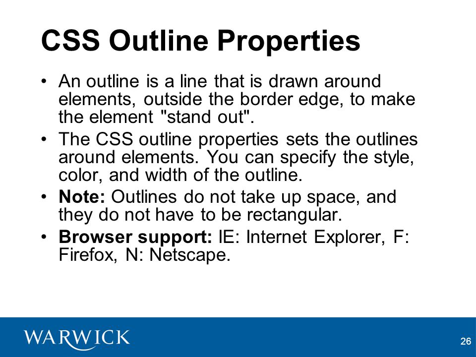 26 CSS Outline Properties An outline is a line that is drawn around elements, outside the border edge, to make the element