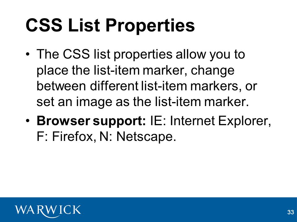 33 CSS List Properties The CSS list properties allow you to place the list-item marker, change between different list-item markers, or set an image as