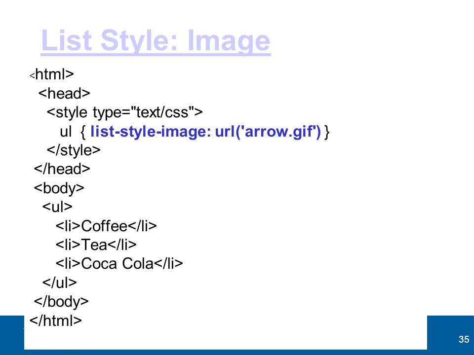 35 List Style: Image ul { list-style-image: url('arrow.gif') } Coffee Tea Coca Cola